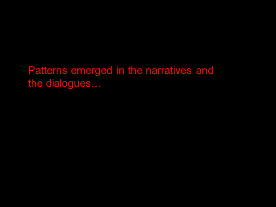 Patterns emerged in the narratives and the dialogues…