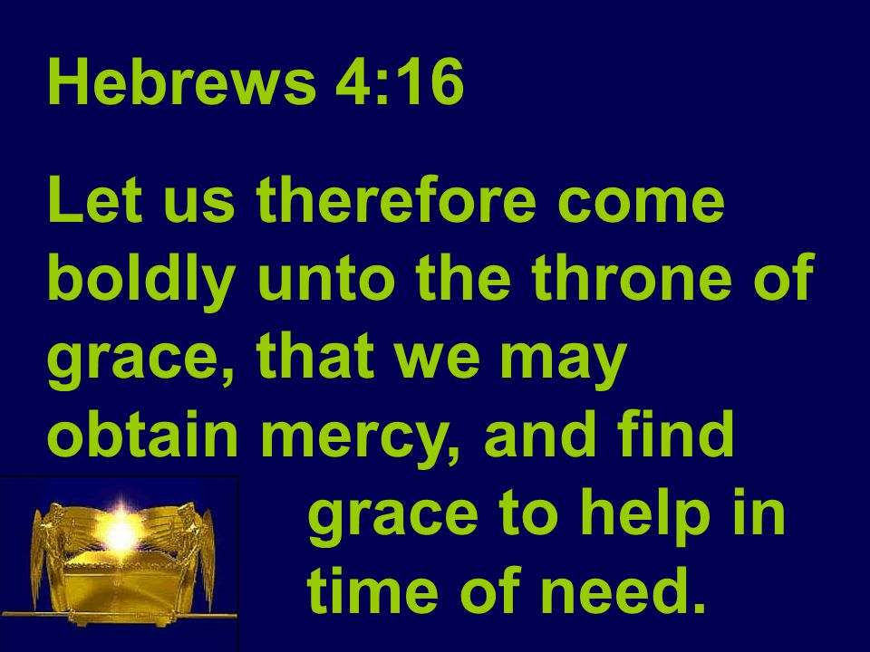 Hebrews 4:16 Let us therefore come boldly unto the throne of grace, that we may obtain mercy, and find grace to help in time of need.