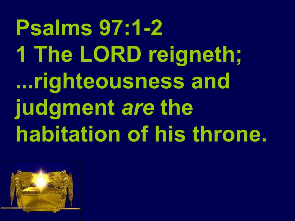 Psalms 97:1-2 1 The LORD reigneth;...righteousness and judgment are the habitation of his throne.