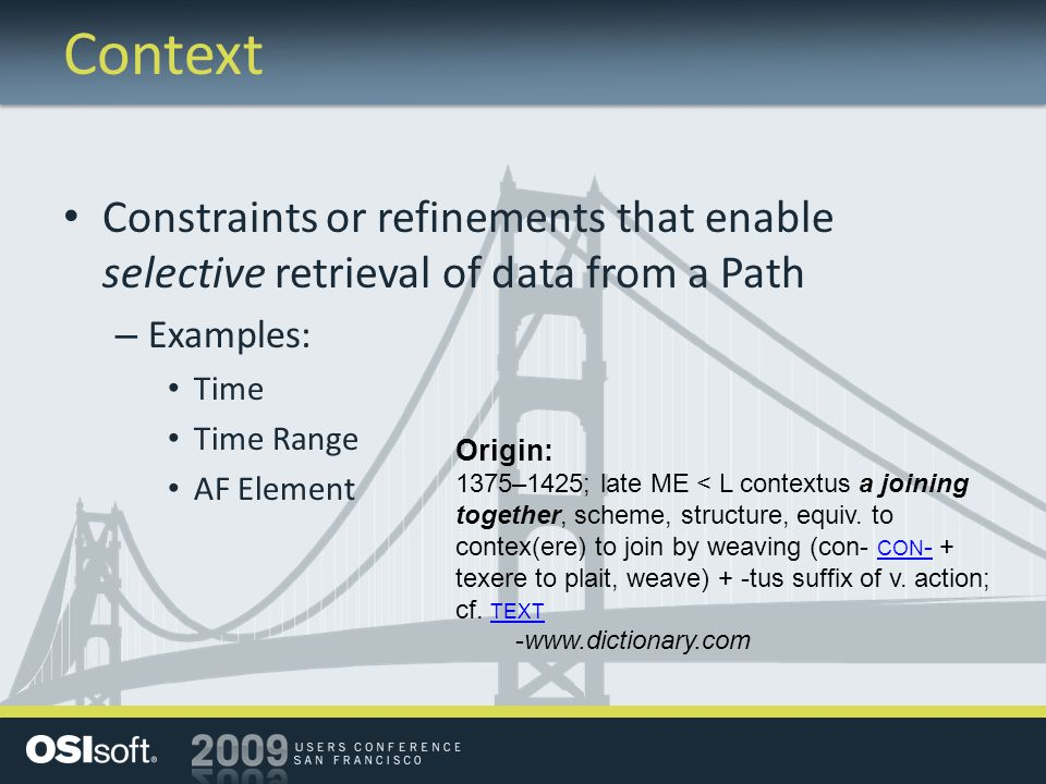 Context Constraints or refinements that enable selective retrieval of data from a Path – Examples: Time Time Range AF Element Origin: 1375–1425; late ME < L contextus a joining together, scheme, structure, equiv.