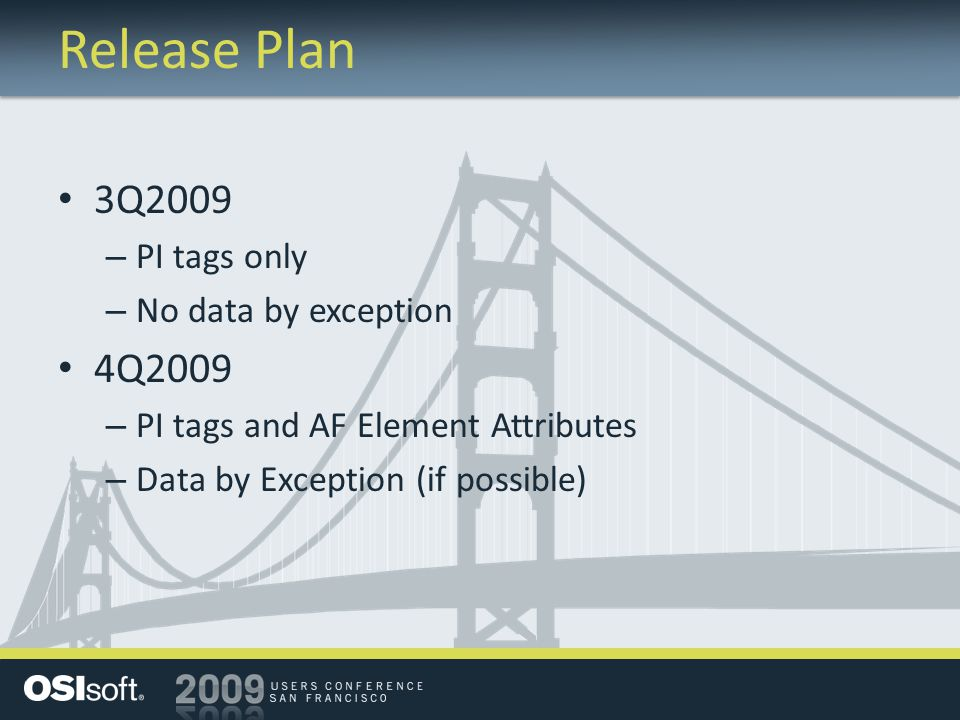 Release Plan 3Q2009 – PI tags only – No data by exception 4Q2009 – PI tags and AF Element Attributes – Data by Exception (if possible)