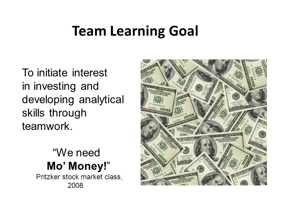 "Team Learning Goal To initiate interest in investing and developing analytical skills through teamwork. ""We need Mo' Money!"" Pritzker stock market cla"