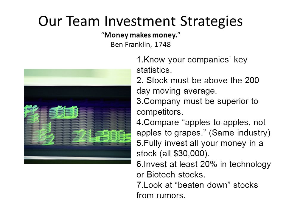 "Our Team Investment Strategies ""Money makes money."" Ben Franklin, 1748 1.Know your companies' key statistics. 2. Stock must be above the 200 day movin"