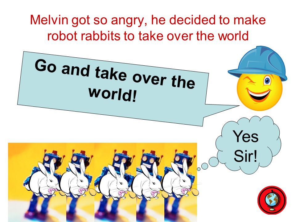 Melvin got so angry, he decided to make robot rabbits to take over the world Yes Sir! Go and take over the world!