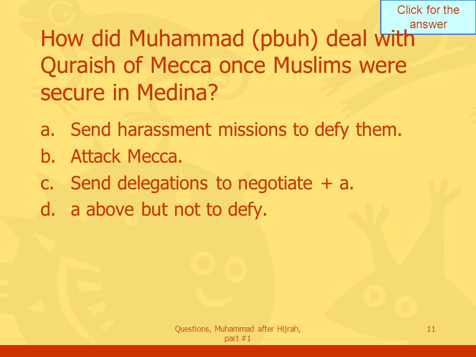 Click for the answer Questions, Muhammad after Hijrah, part #1 11 How did Muhammad (pbuh) deal with Quraish of Mecca once Muslims were secure in Medina.