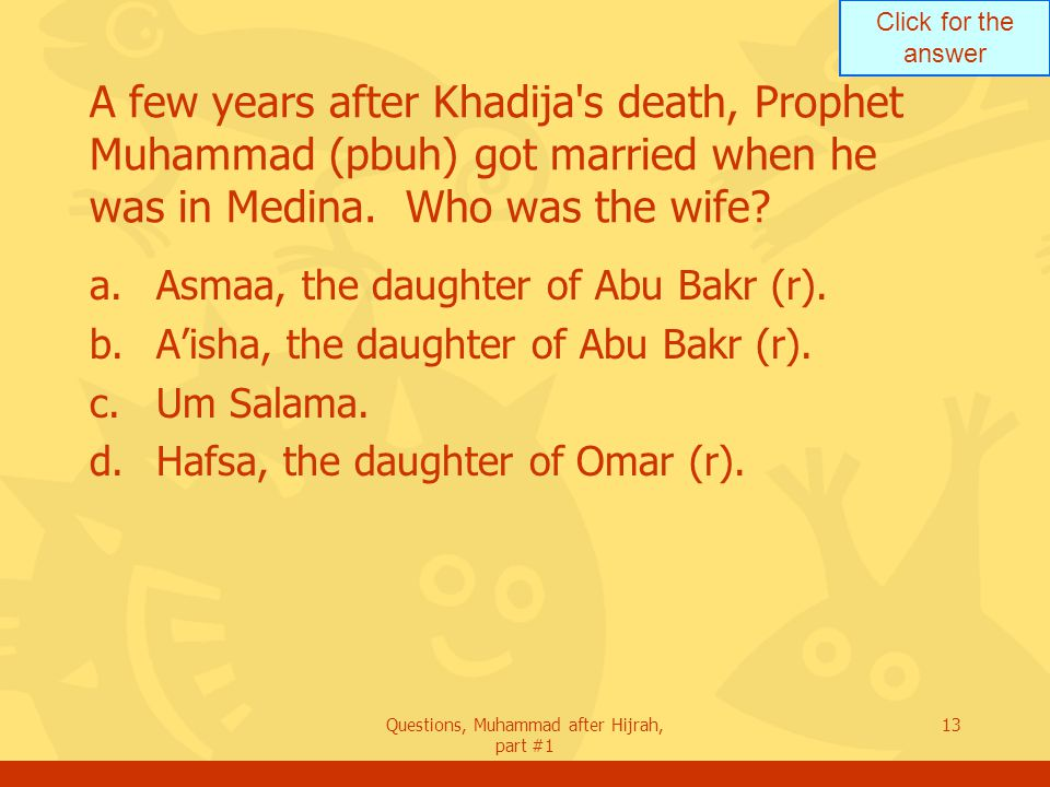 Click for the answer Questions, Muhammad after Hijrah, part #1 13 A few years after Khadija s death, Prophet Muhammad (pbuh) got married when he was in Medina.