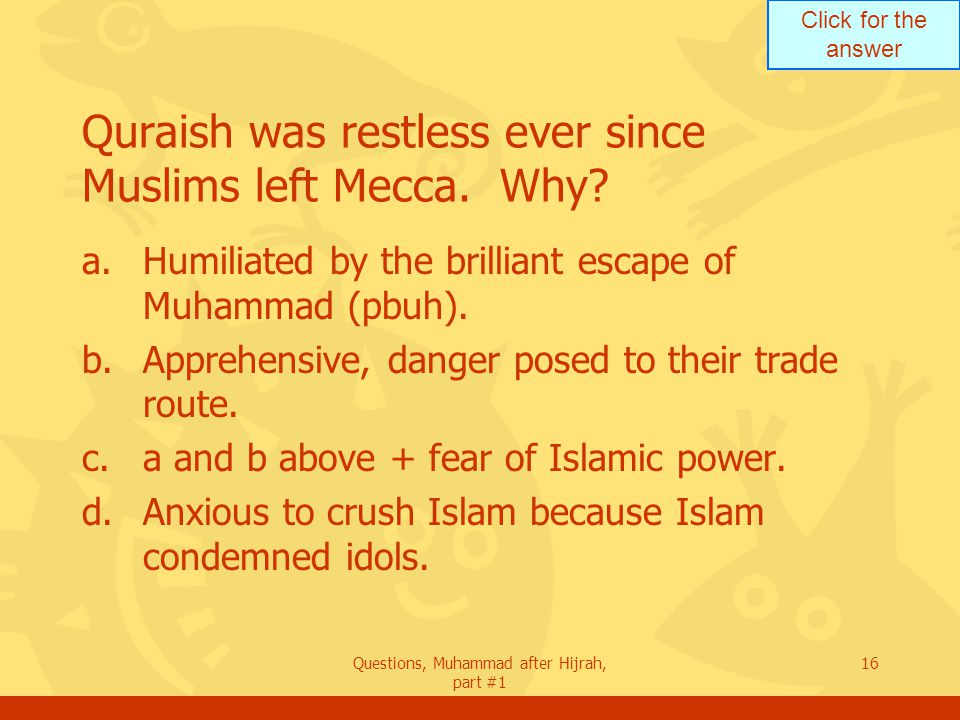 Click for the answer Questions, Muhammad after Hijrah, part #1 16 Quraish was restless ever since Muslims left Mecca.