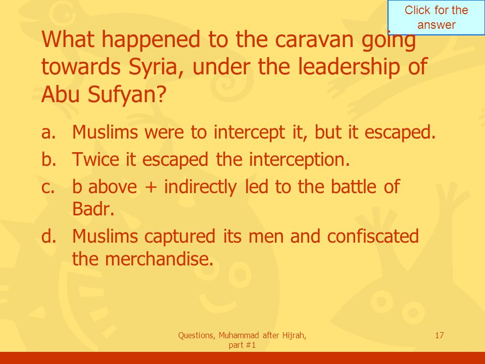 Click for the answer Questions, Muhammad after Hijrah, part #1 17 What happened to the caravan going towards Syria, under the leadership of Abu Sufyan.