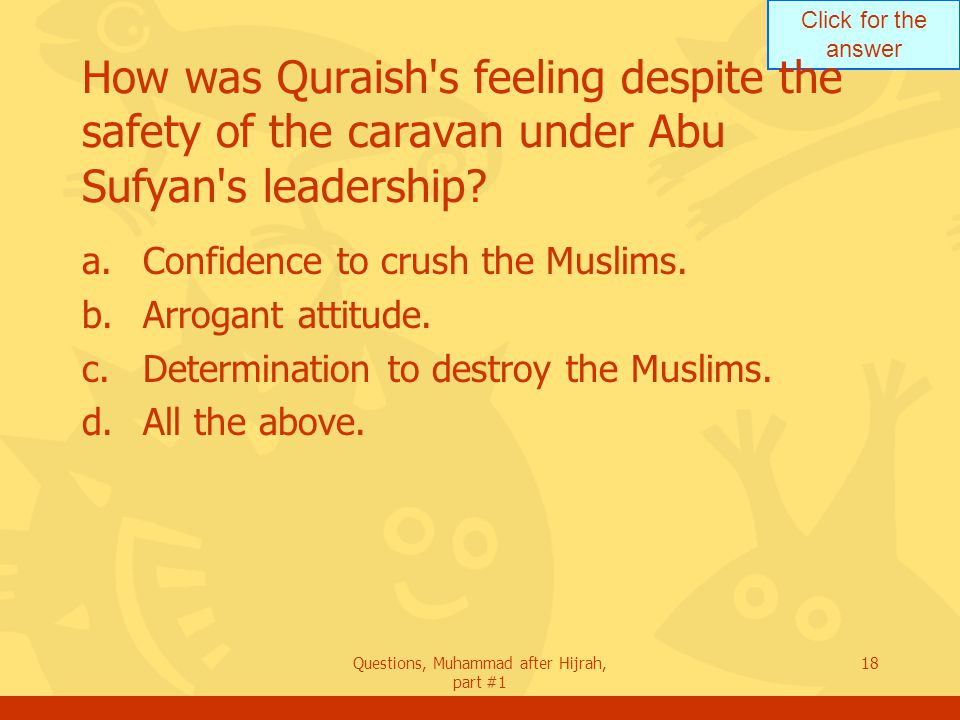 Click for the answer Questions, Muhammad after Hijrah, part #1 18 How was Quraish s feeling despite the safety of the caravan under Abu Sufyan s leadership.