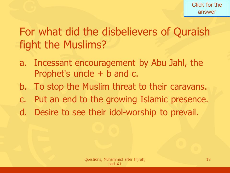Click for the answer Questions, Muhammad after Hijrah, part #1 19 For what did the disbelievers of Quraish fight the Muslims.