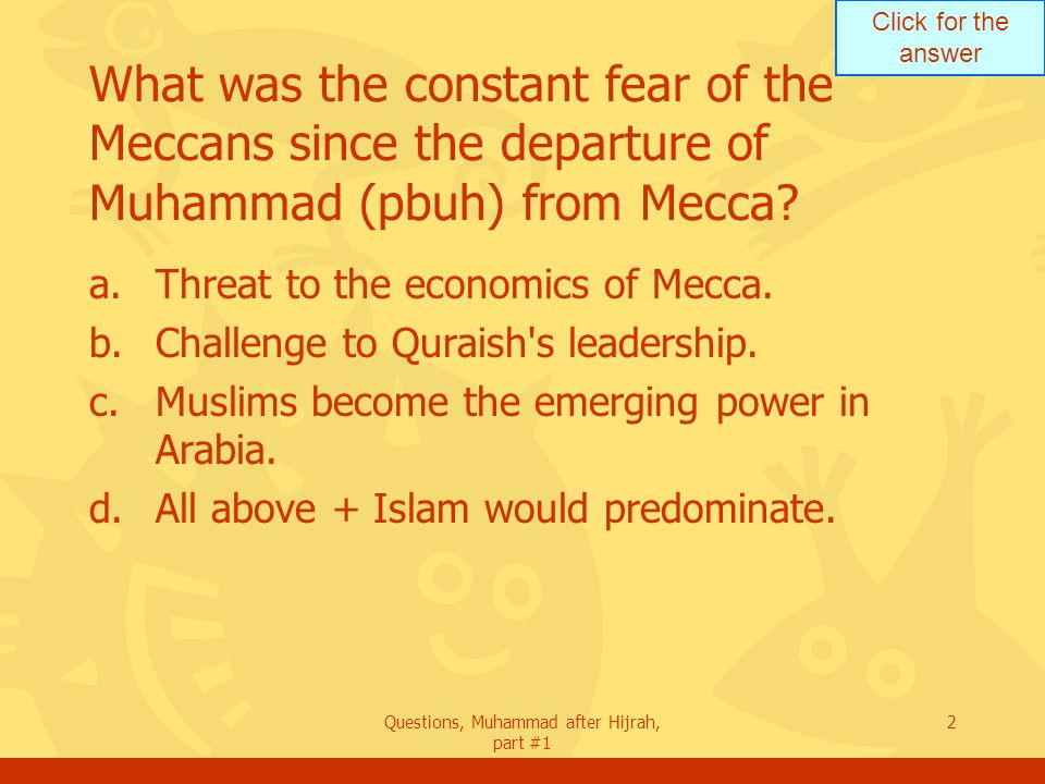 Click for the answer Questions, Muhammad after Hijrah, part #1 2 What was the constant fear of the Meccans since the departure of Muhammad (pbuh) from Mecca.