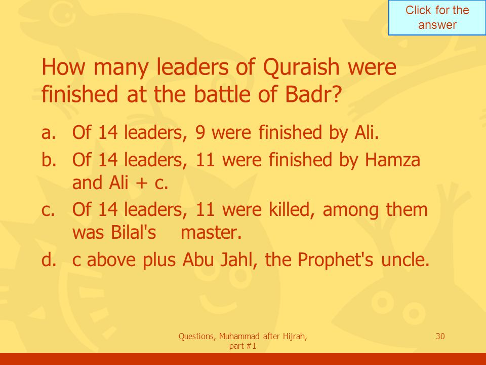 Click for the answer Questions, Muhammad after Hijrah, part #1 30 How many leaders of Quraish were finished at the battle of Badr.