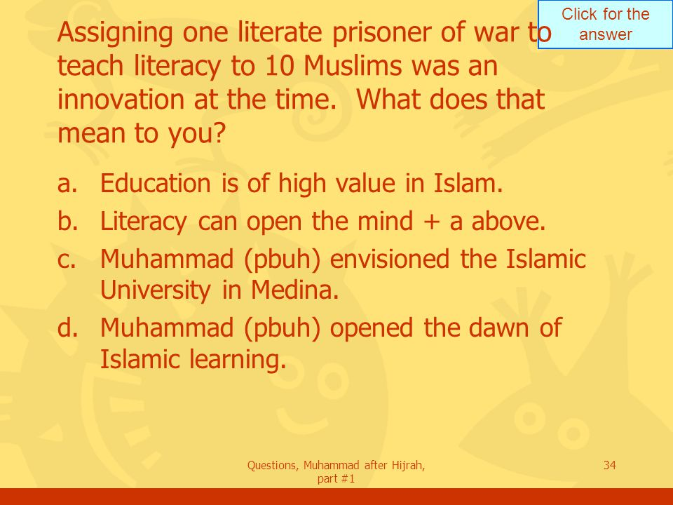 Click for the answer Questions, Muhammad after Hijrah, part #1 34 Assigning one literate prisoner of war to teach literacy to 10 Muslims was an innovation at the time.