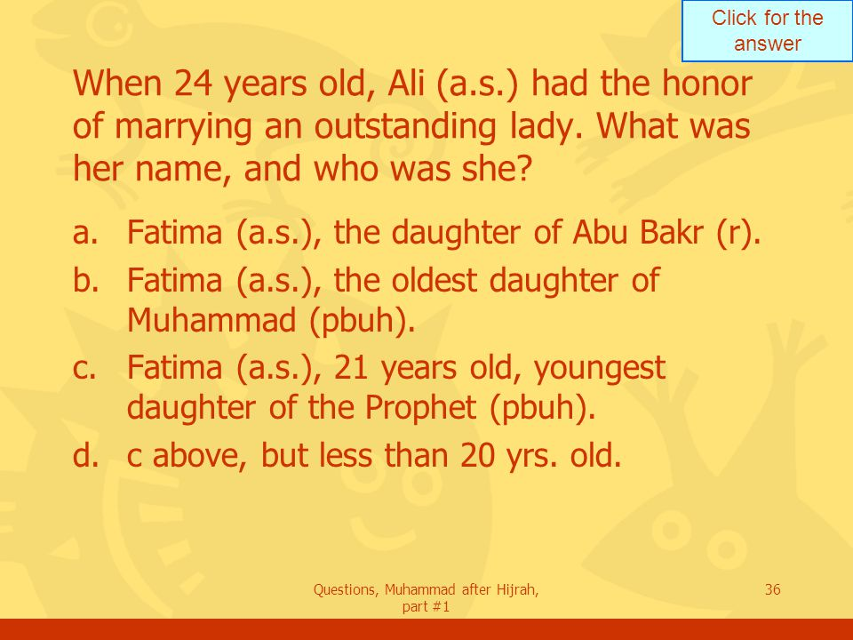 Click for the answer Questions, Muhammad after Hijrah, part #1 36 When 24 years old, Ali (a.s.) had the honor of marrying an outstanding lady.