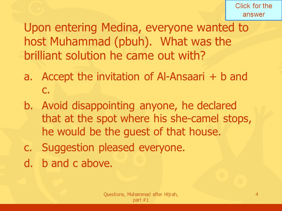 Click for the answer Questions, Muhammad after Hijrah, part #1 4 Upon entering Medina, everyone wanted to host Muhammad (pbuh).