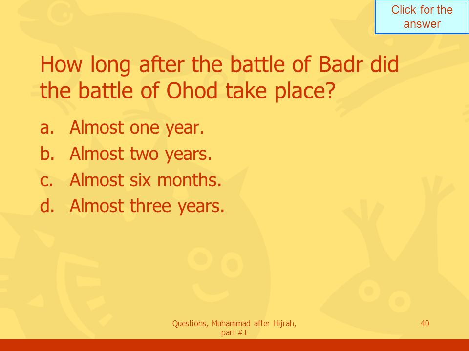 Click for the answer Questions, Muhammad after Hijrah, part #1 40 How long after the battle of Badr did the battle of Ohod take place.
