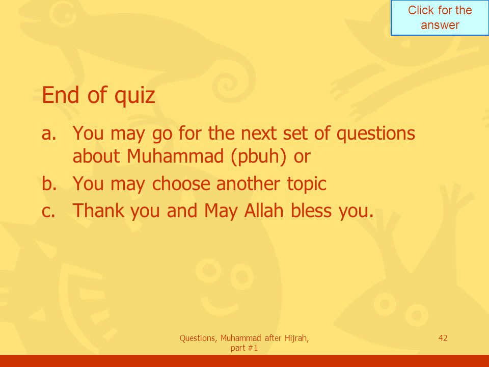 Click for the answer Questions, Muhammad after Hijrah, part #1 42 End of quiz a.You may go for the next set of questions about Muhammad (pbuh) or b.You may choose another topic c.Thank you and May Allah bless you.