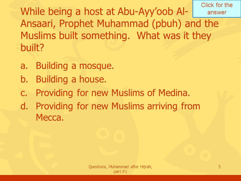 Click for the answer Questions, Muhammad after Hijrah, part #1 5 While being a host at Abu-Ayy'oob Al- Ansaari, Prophet Muhammad (pbuh) and the Muslims built something.