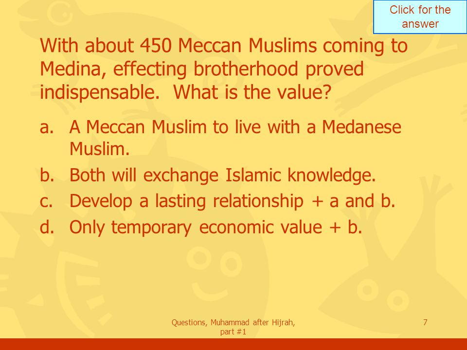 Click for the answer Questions, Muhammad after Hijrah, part #1 7 With about 450 Meccan Muslims coming to Medina, effecting brotherhood proved indispensable.