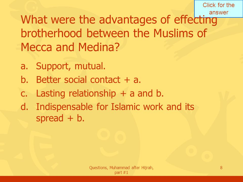Click for the answer Questions, Muhammad after Hijrah, part #1 8 What were the advantages of effecting brotherhood between the Muslims of Mecca and Medina.