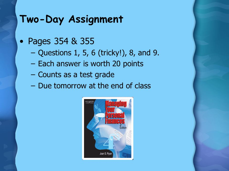 Two-Day Assignment Pages 354 & 355 –Questions 1, 5, 6 (tricky!), 8, and 9. –Each answer is worth 20 points –Counts as a test grade –Due tomorrow at th