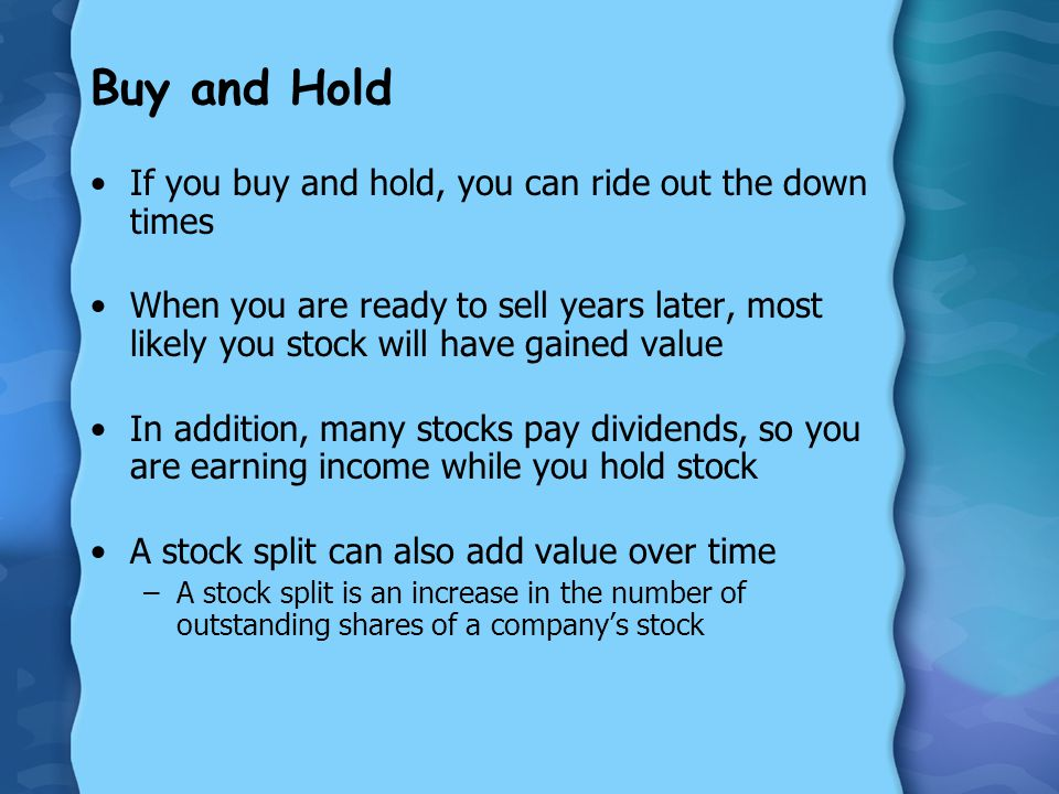 Buy and Hold If you buy and hold, you can ride out the down times When you are ready to sell years later, most likely you stock will have gained value In addition, many stocks pay dividends, so you are earning income while you hold stock A stock split can also add value over time –A stock split is an increase in the number of outstanding shares of a company's stock