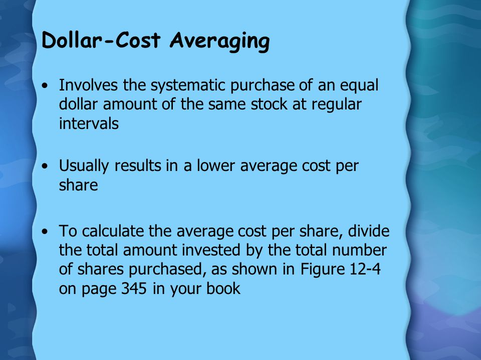 Dollar-Cost Averaging Involves the systematic purchase of an equal dollar amount of the same stock at regular intervals Usually results in a lower average cost per share To calculate the average cost per share, divide the total amount invested by the total number of shares purchased, as shown in Figure 12-4 on page 345 in your book