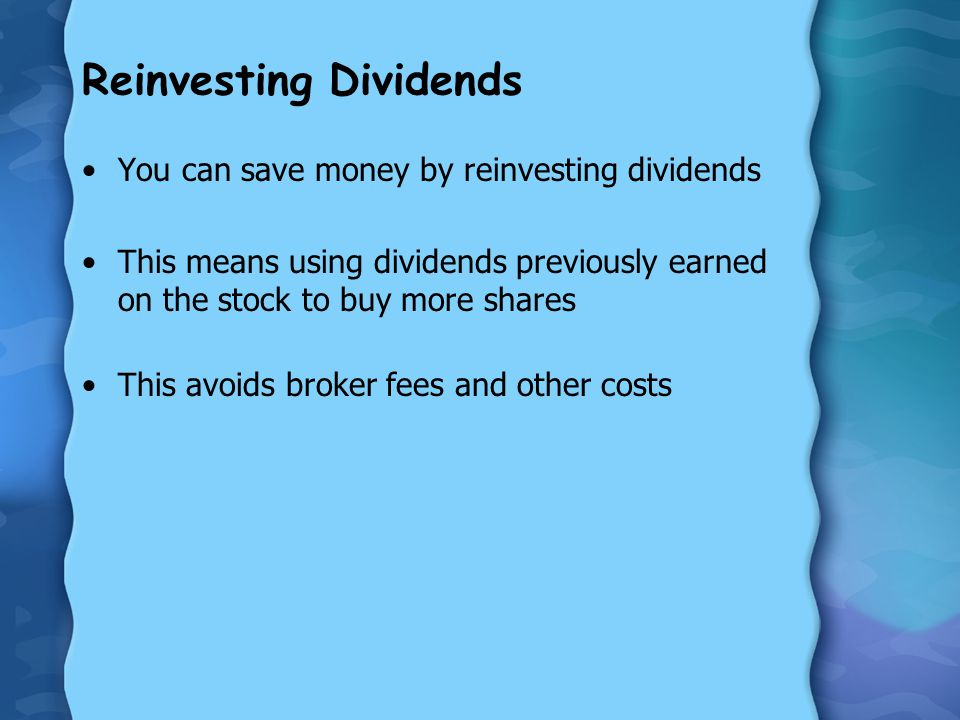 Reinvesting Dividends You can save money by reinvesting dividends This means using dividends previously earned on the stock to buy more shares This avoids broker fees and other costs