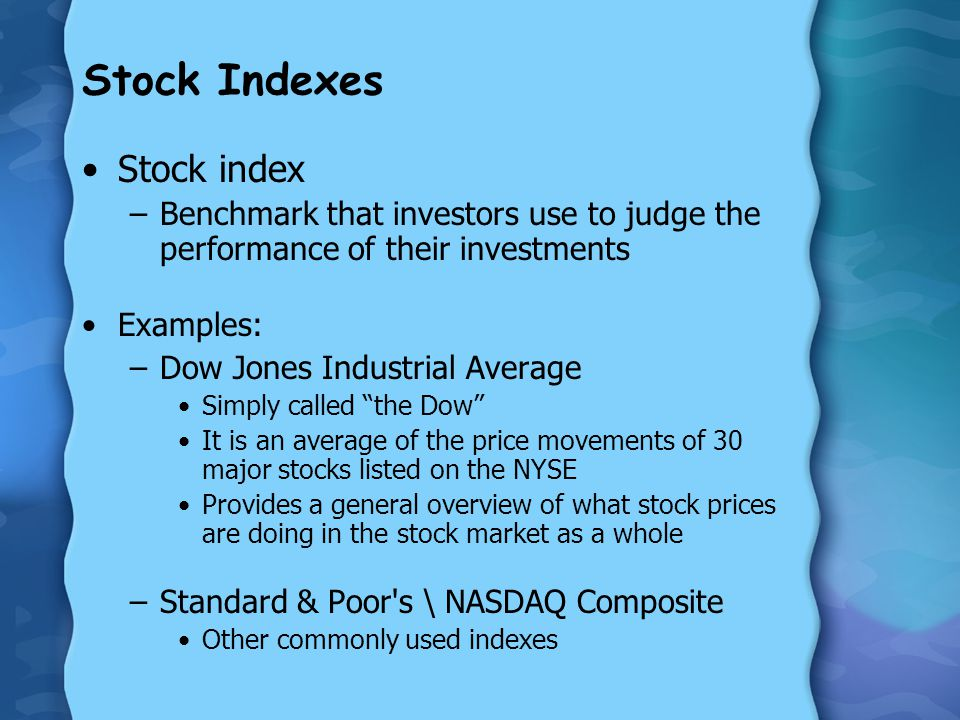 Stock Indexes Stock index –Benchmark that investors use to judge the performance of their investments Examples: –Dow Jones Industrial Average Simply called the Dow It is an average of the price movements of 30 major stocks listed on the NYSE Provides a general overview of what stock prices are doing in the stock market as a whole –Standard & Poor s \ NASDAQ Composite Other commonly used indexes