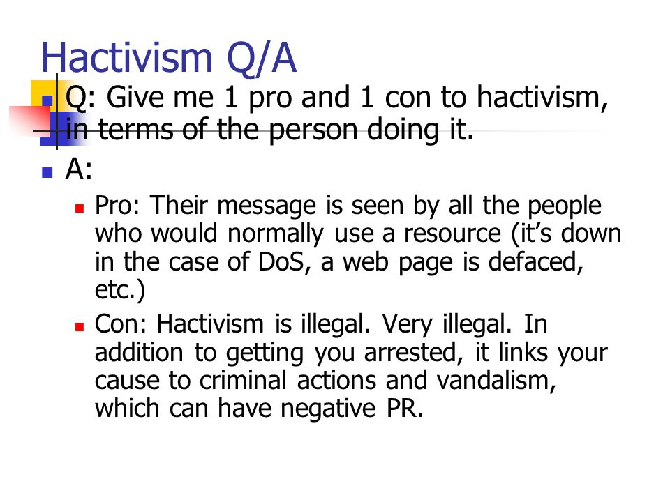 Hactivism Q/A Q: Give me 1 pro and 1 con to hactivism, in terms of the person doing it. A: Pro: Their message is seen by all the people who would norm