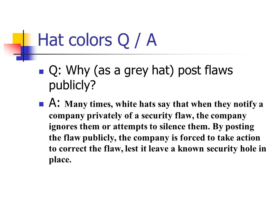 Hat colors Q / A Q: Why (as a grey hat) post flaws publicly? A: Many times, white hats say that when they notify a company privately of a security fla