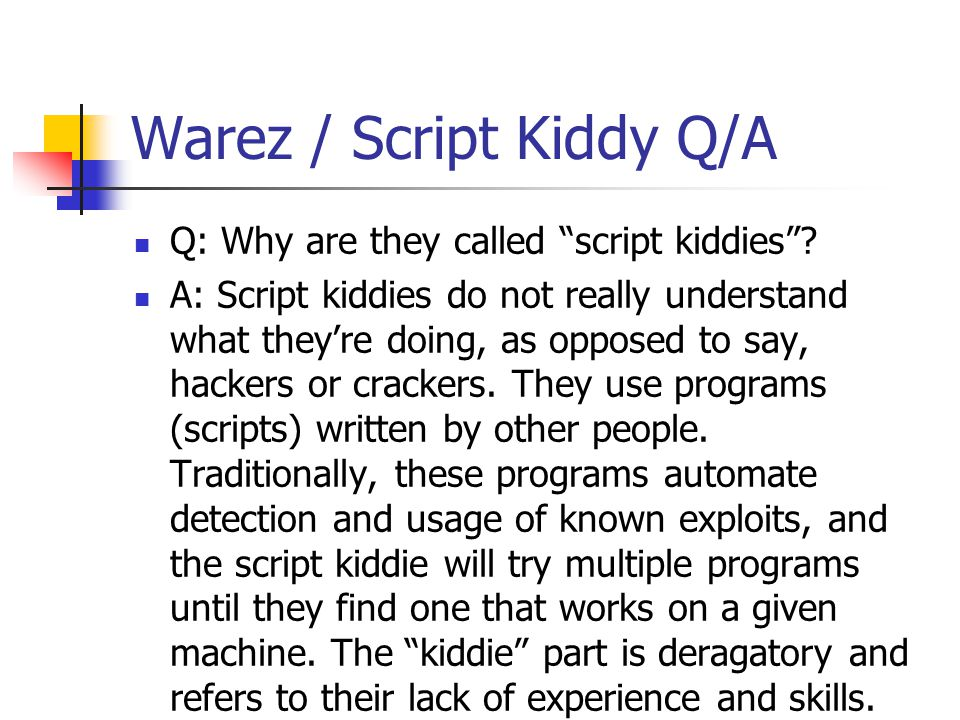 "Warez / Script Kiddy Q/A Q: Why are they called ""script kiddies""? A: Script kiddies do not really understand what they're doing, as opposed to say, ha"