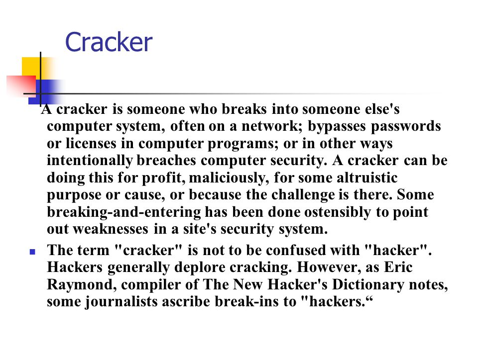 Cracker A cracker is someone who breaks into someone else's computer system, often on a network; bypasses passwords or licenses in computer programs;