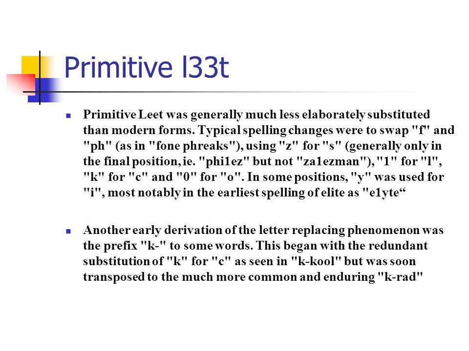 Primitive l33t Primitive Leet was generally much less elaborately substituted than modern forms. Typical spelling changes were to swap