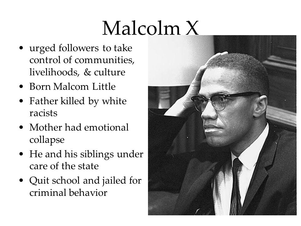 Malcolm X urged followers to take control of communities, livelihoods, & culture Born Malcom Little Father killed by white racists Mother had emotiona