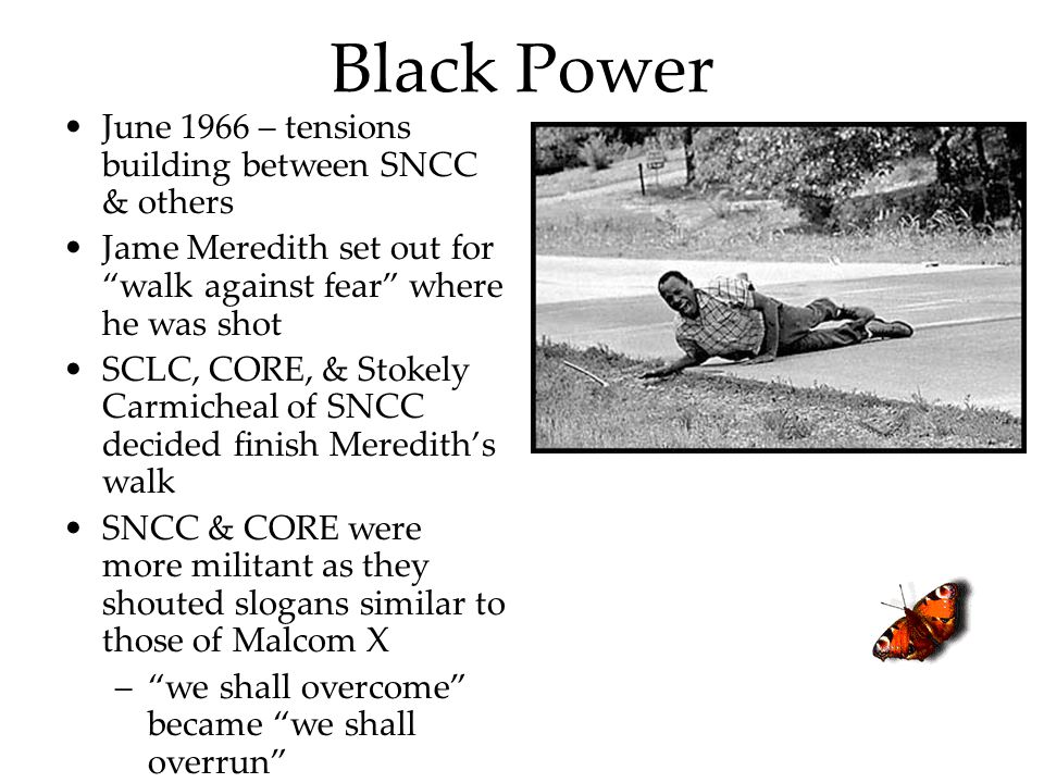 "Black Power June 1966 – tensions building between SNCC & others Jame Meredith set out for ""walk against fear"" where he was shot SCLC, CORE, & Stokely"