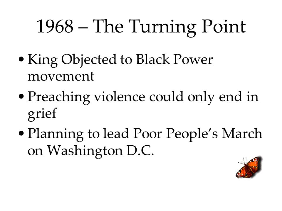 1968 – The Turning Point King Objected to Black Power movement Preaching violence could only end in grief Planning to lead Poor People's March on Wash