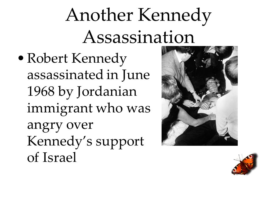 Another Kennedy Assassination Robert Kennedy assassinated in June 1968 by Jordanian immigrant who was angry over Kennedy's support of Israel