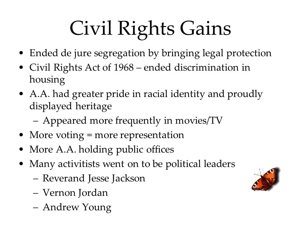 Civil Rights Gains Ended de jure segregation by bringing legal protection Civil Rights Act of 1968 – ended discrimination in housing A.A. had greater