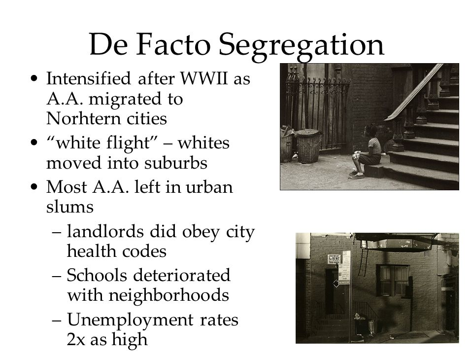 "De Facto Segregation Intensified after WWII as A.A. migrated to Norhtern cities ""white flight"" – whites moved into suburbs Most A.A. left in urban slu"
