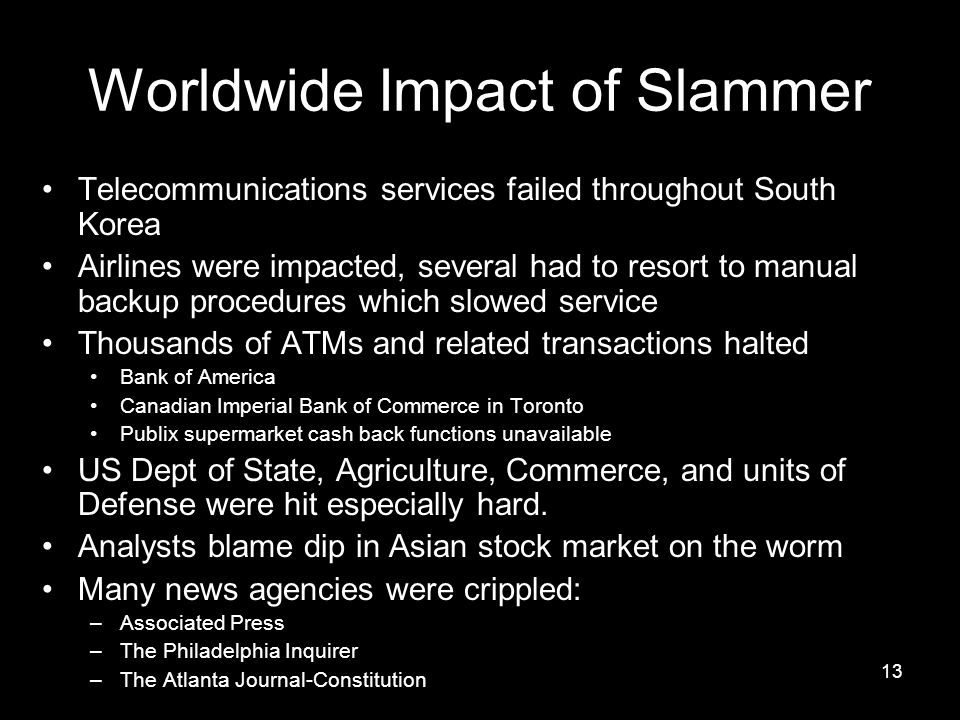 13 Worldwide Impact of Slammer Telecommunications services failed throughout South Korea Airlines were impacted, several had to resort to manual backup procedures which slowed service Thousands of ATMs and related transactions halted Bank of America Canadian Imperial Bank of Commerce in Toronto Publix supermarket cash back functions unavailable US Dept of State, Agriculture, Commerce, and units of Defense were hit especially hard.