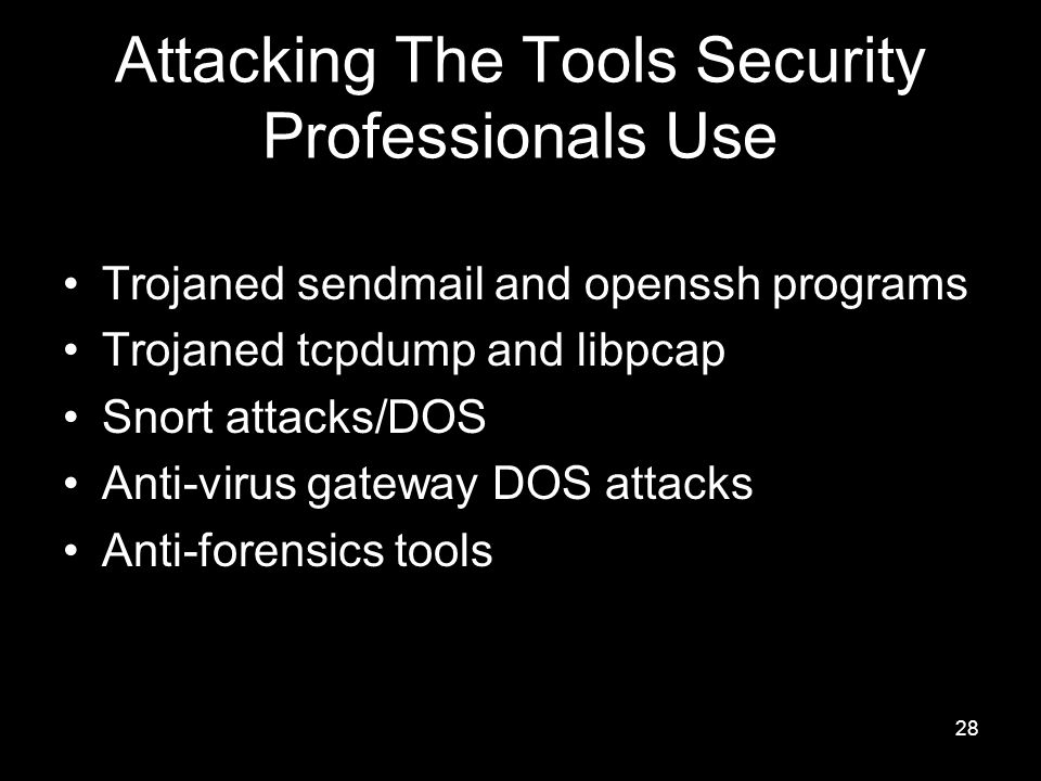 28 Attacking The Tools Security Professionals Use Trojaned sendmail and openssh programs Trojaned tcpdump and libpcap Snort attacks/DOS Anti-virus gateway DOS attacks Anti-forensics tools