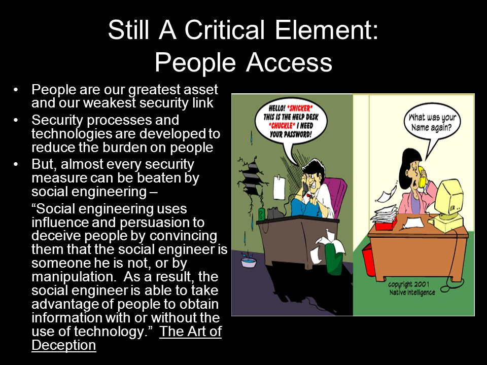 30 Still A Critical Element: People Access People are our greatest asset and our weakest security link Security processes and technologies are developed to reduce the burden on people But, almost every security measure can be beaten by social engineering – Social engineering uses influence and persuasion to deceive people by convincing them that the social engineer is someone he is not, or by manipulation.