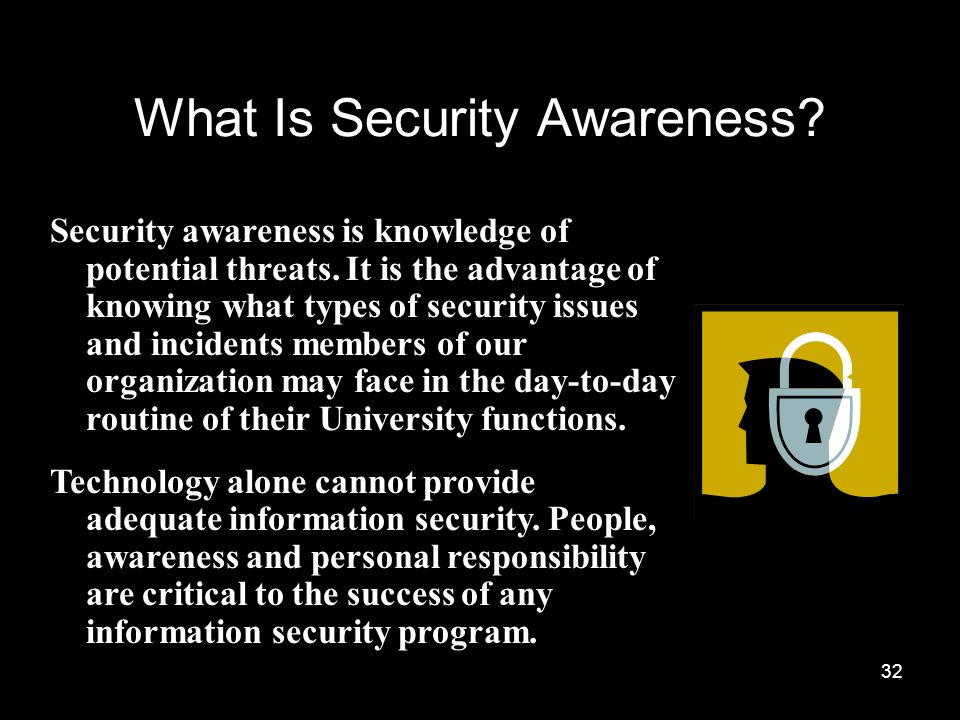 32 What Is Security Awareness. Security awareness is knowledge of potential threats.