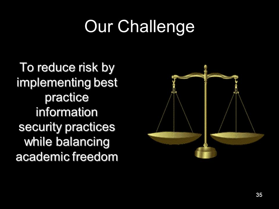 35 Our Challenge To reduce risk by implementing best practice information security practices while balancing academic freedom