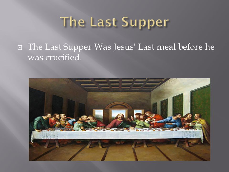  The Last Supper Was Jesus Last meal before he was crucified.