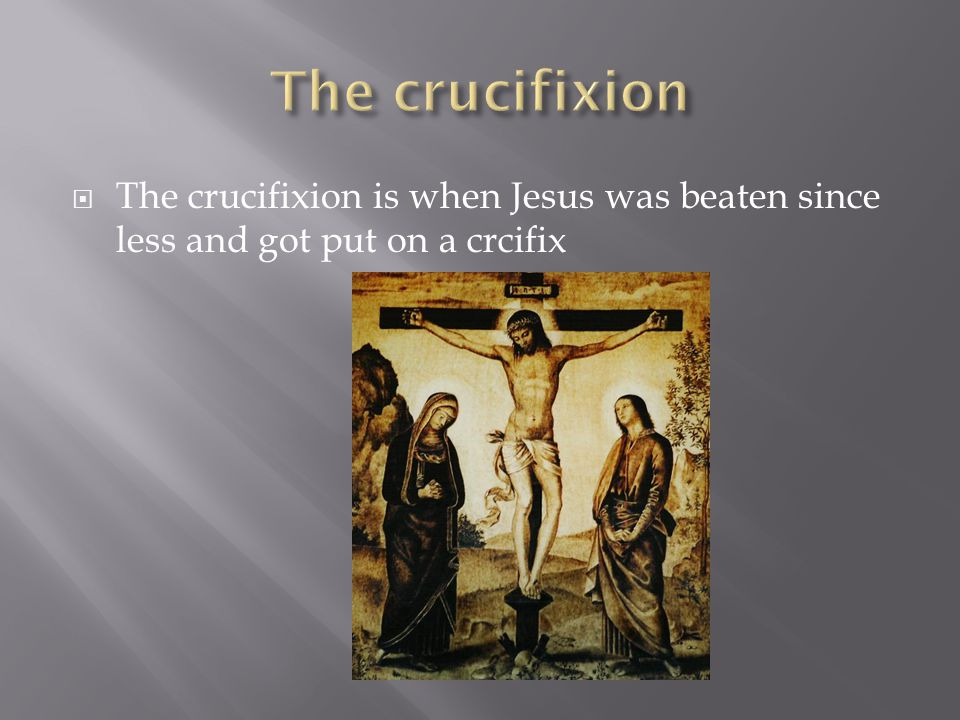  The crucifixion is when Jesus was beaten since less and got put on a crcifix