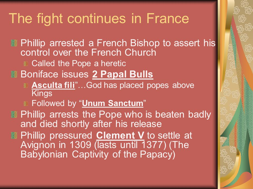 The fight continues in France Phillip arrested a French Bishop to assert his control over the French Church Called the Pope a heretic Boniface issues 2 Papal Bulls Asculta fili …God has placed popes above Kings Followed by Unum Sanctum Phillip arrests the Pope who is beaten badly and died shortly after his release Phillip pressured Clement V to settle at Avignon in 1309 (lasts until 1377) (The Babylonian Captivity of the Papacy)