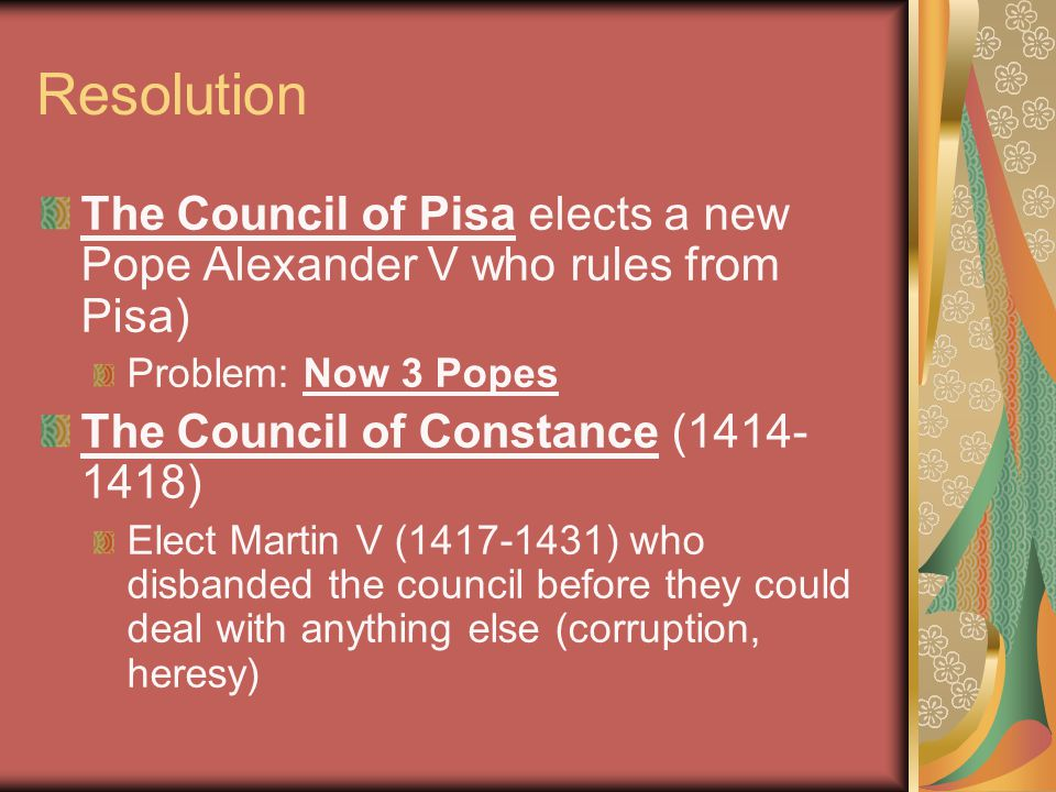 Resolution The Council of Pisa elects a new Pope Alexander V who rules from Pisa) Problem: Now 3 Popes The Council of Constance (1414- 1418) Elect Martin V (1417-1431) who disbanded the council before they could deal with anything else (corruption, heresy)