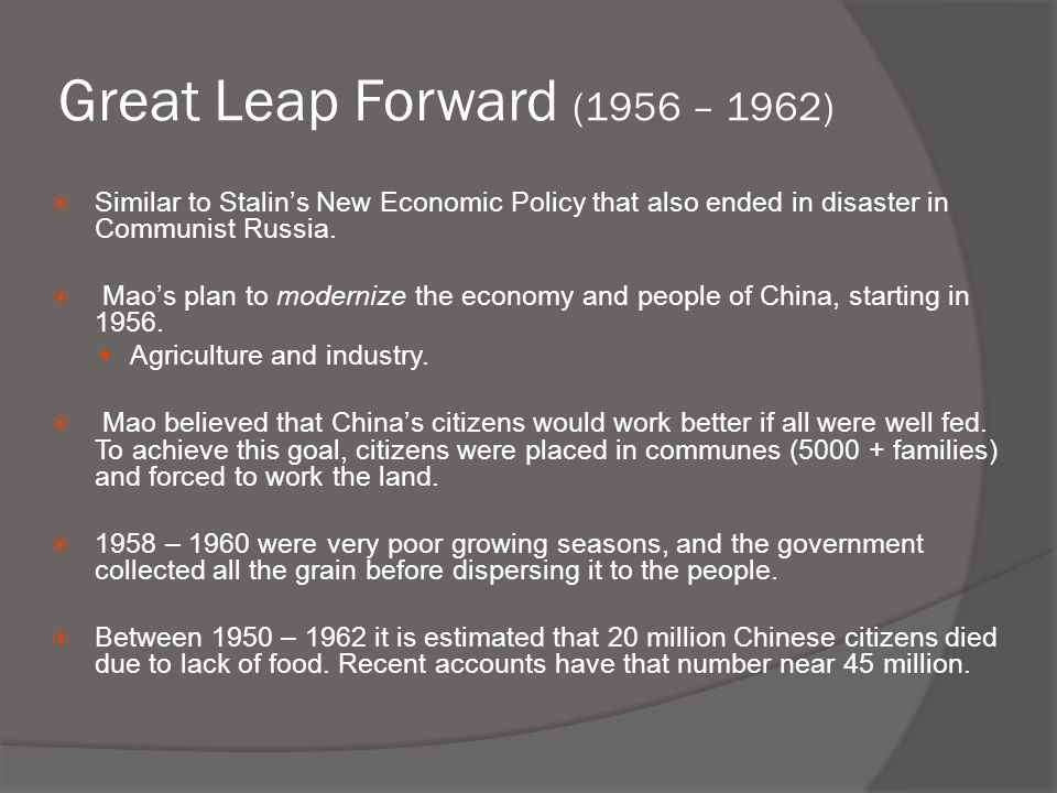Great Leap Forward (1956 – 1962)  Similar to Stalin's New Economic Policy that also ended in disaster in Communist Russia.  Mao's plan to modernize